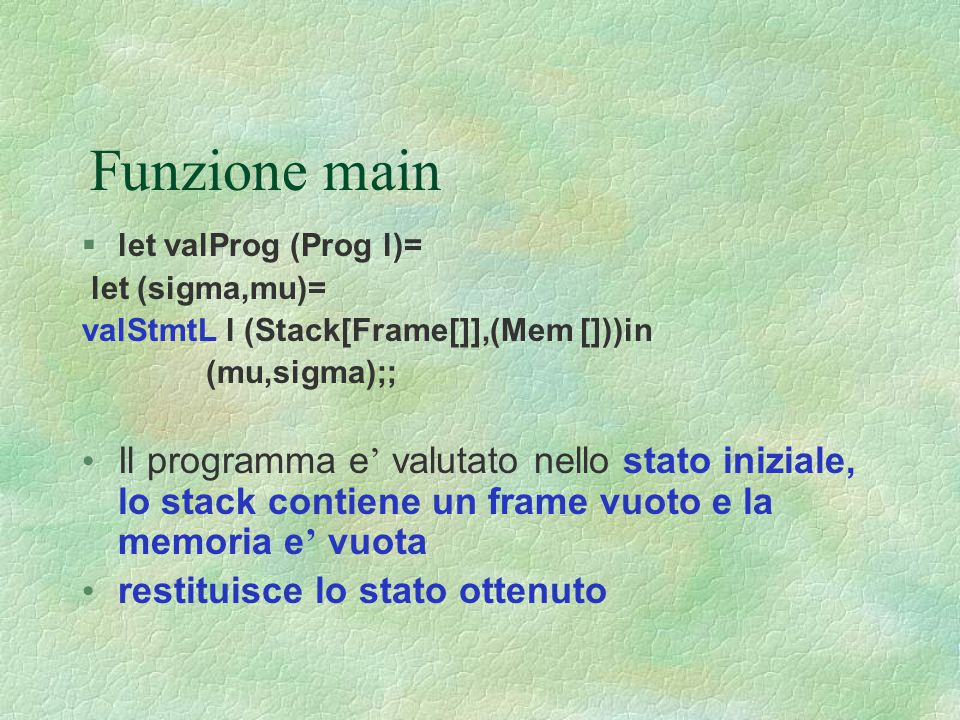 Funzione main let valProg (Prog l)= let (sigma,mu)= valStmtL l (Stack[Frame[]],(Mem []))in. (mu,sigma);;